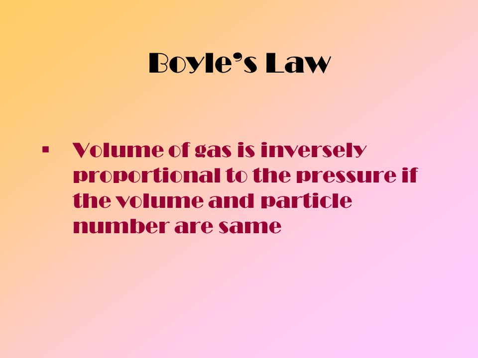 Boyle's Law Volume of gas is inversely proportional to the pressure if the volume and particle number are same.