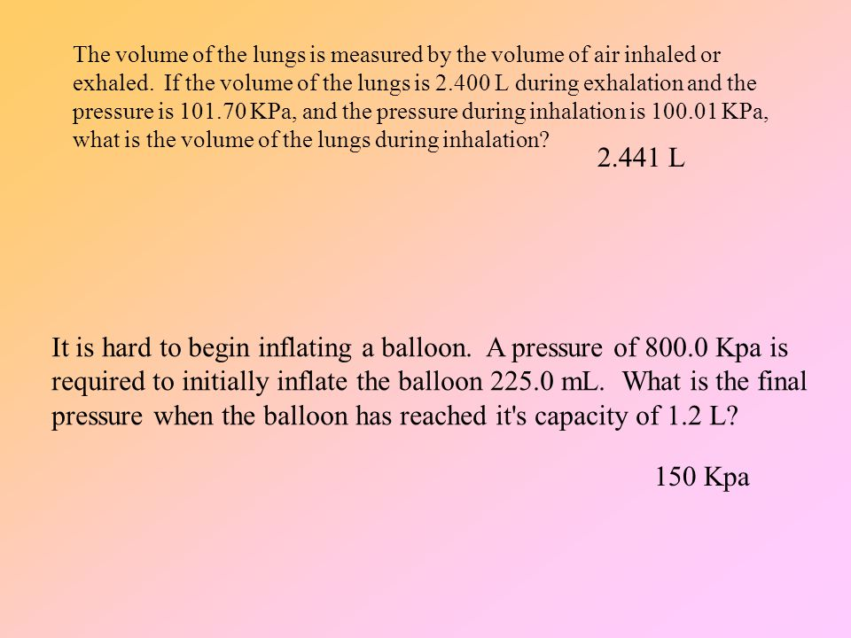 The volume of the lungs is measured by the volume of air inhaled or exhaled. If the volume of the lungs is 2.400 L during exhalation and the pressure is 101.70 KPa, and the pressure during inhalation is 100.01 KPa, what is the volume of the lungs during inhalation