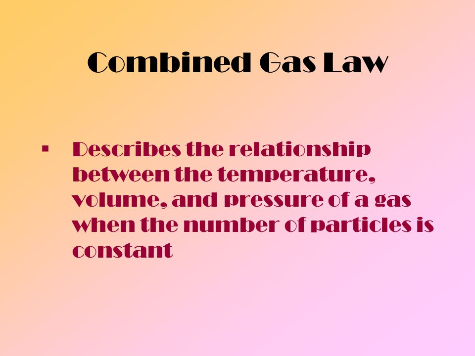 Combined Gas Law Describes the relationship between the temperature, volume, and pressure of a gas when the number of particles is constant.