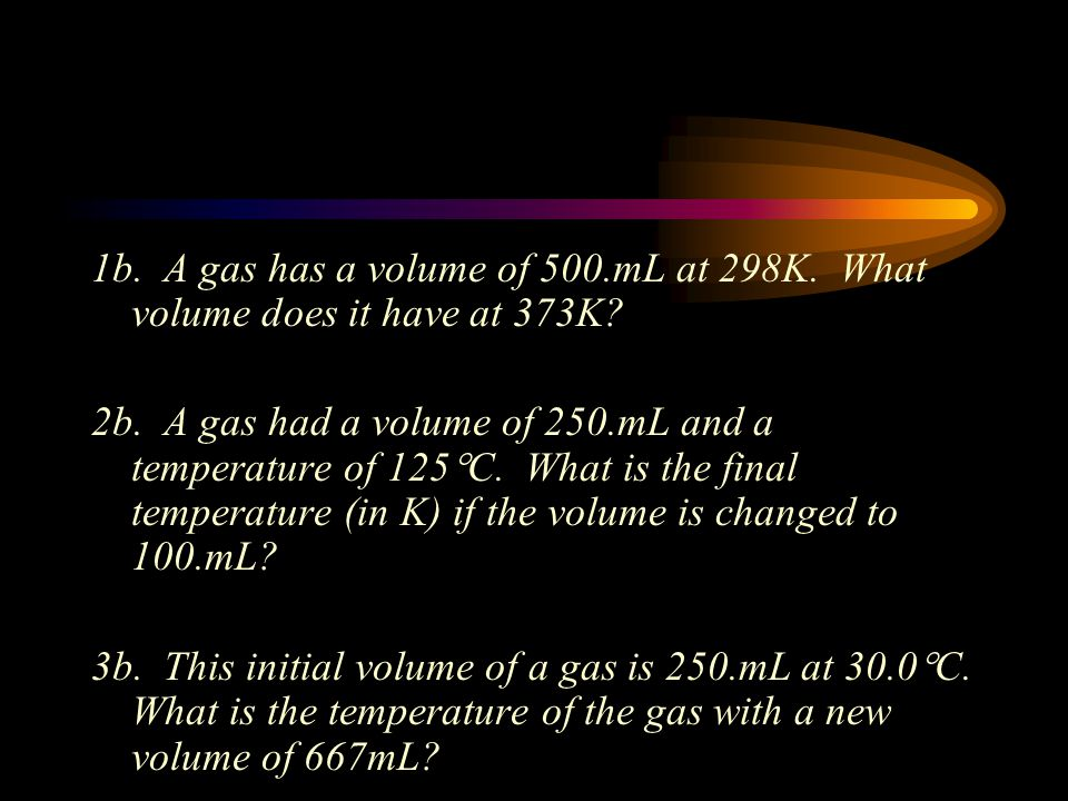 1b. A gas has a volume of 500. mL at 298K