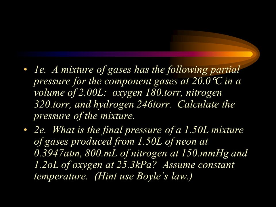 1e. A mixture of gases has the following partial pressure for the component gases at 20.0C in a volume of 2.00L: oxygen 180.torr, nitrogen 320.torr, and hydrogen 246torr. Calculate the pressure of the mixture.