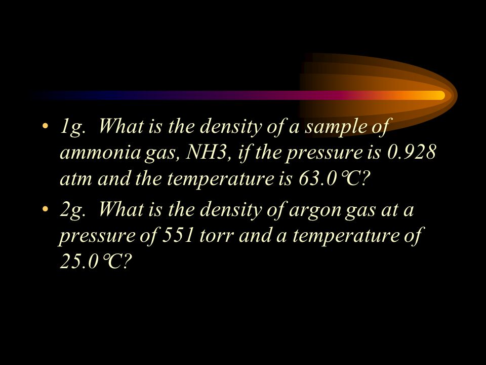 1g. What is the density of a sample of ammonia gas, NH3, if the pressure is 0.928 atm and the temperature is 63.0C