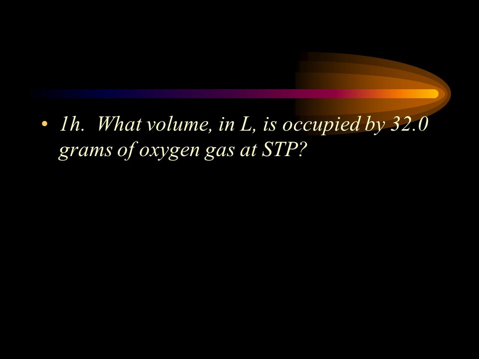 1h. What volume, in L, is occupied by 32.0 grams of oxygen gas at STP
