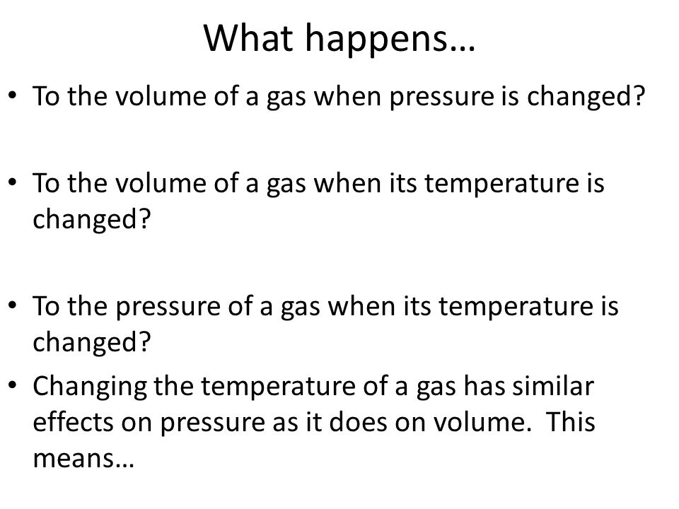 What happens… To the volume of a gas when pressure is changed