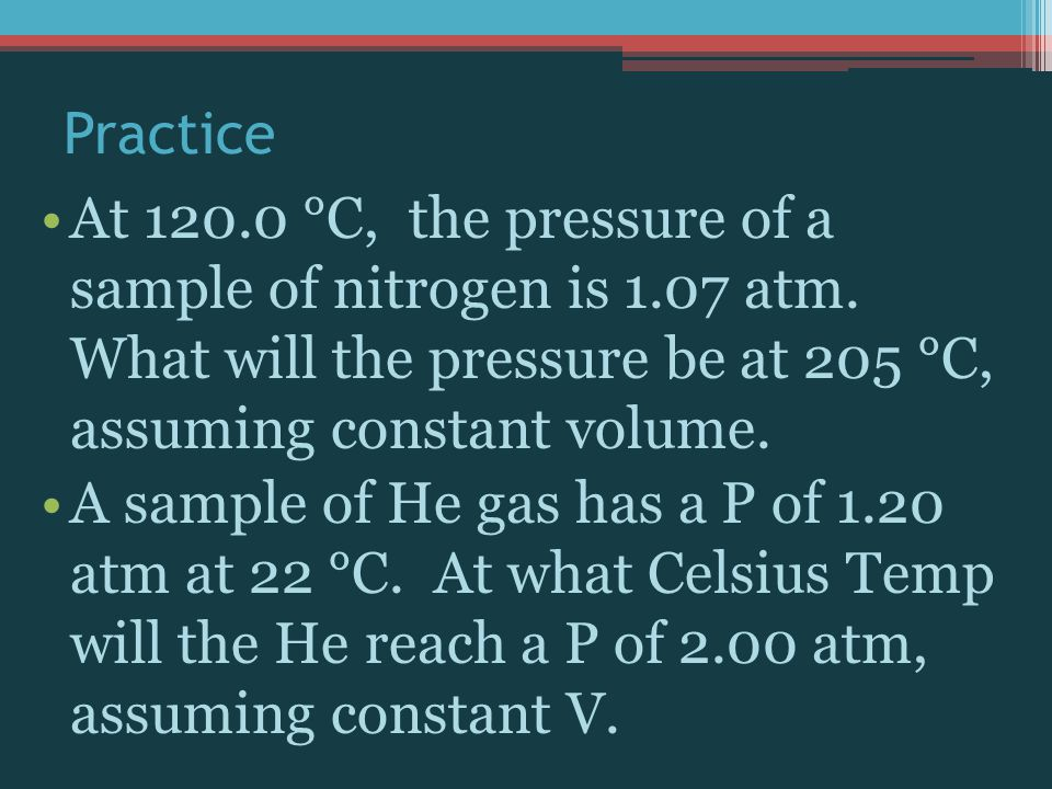 Practice At 120.0 °C, the pressure of a sample of nitrogen is 1.07 atm. What will the pressure be at 205 °C, assuming constant volume.