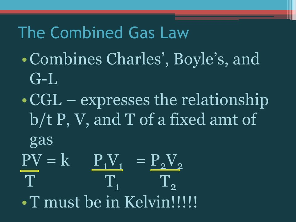 The Combined Gas Law Combines Charles', Boyle's, and G-L. CGL – expresses the relationship b/t P, V, and T of a fixed amt of gas.