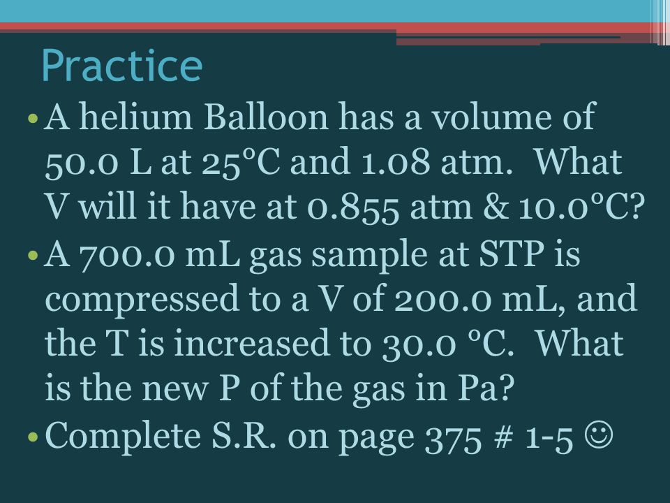 Practice A helium Balloon has a volume of 50.0 L at 25°C and 1.08 atm. What V will it have at 0.855 atm & 10.0°C