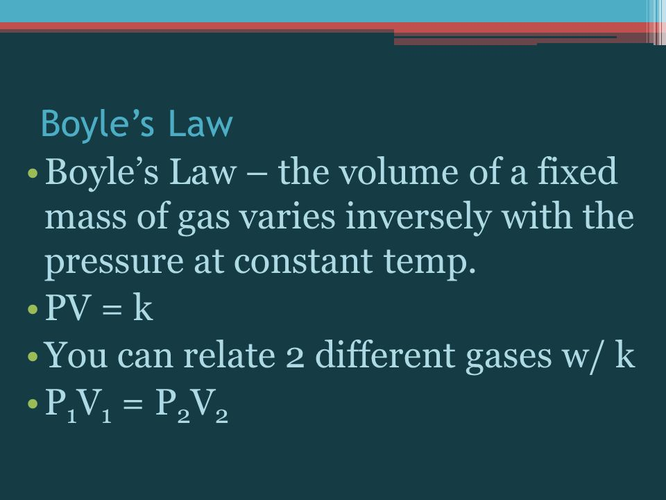 Boyle's Law Boyle's Law – the volume of a fixed mass of gas varies inversely with the pressure at constant temp.
