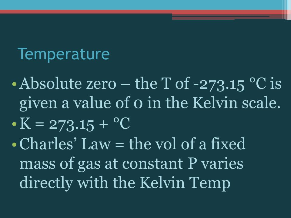Temperature Absolute zero – the T of -273.15 °C is given a value of 0 in the Kelvin scale. K = 273.15 + °C.