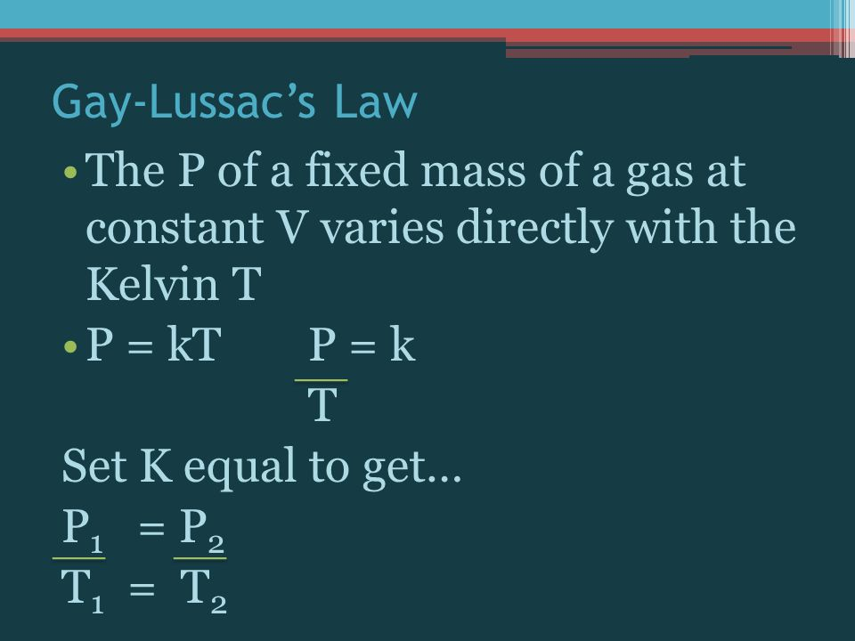 Gay-Lussac's Law The P of a fixed mass of a gas at constant V varies directly with the Kelvin T. P = kT P = k.
