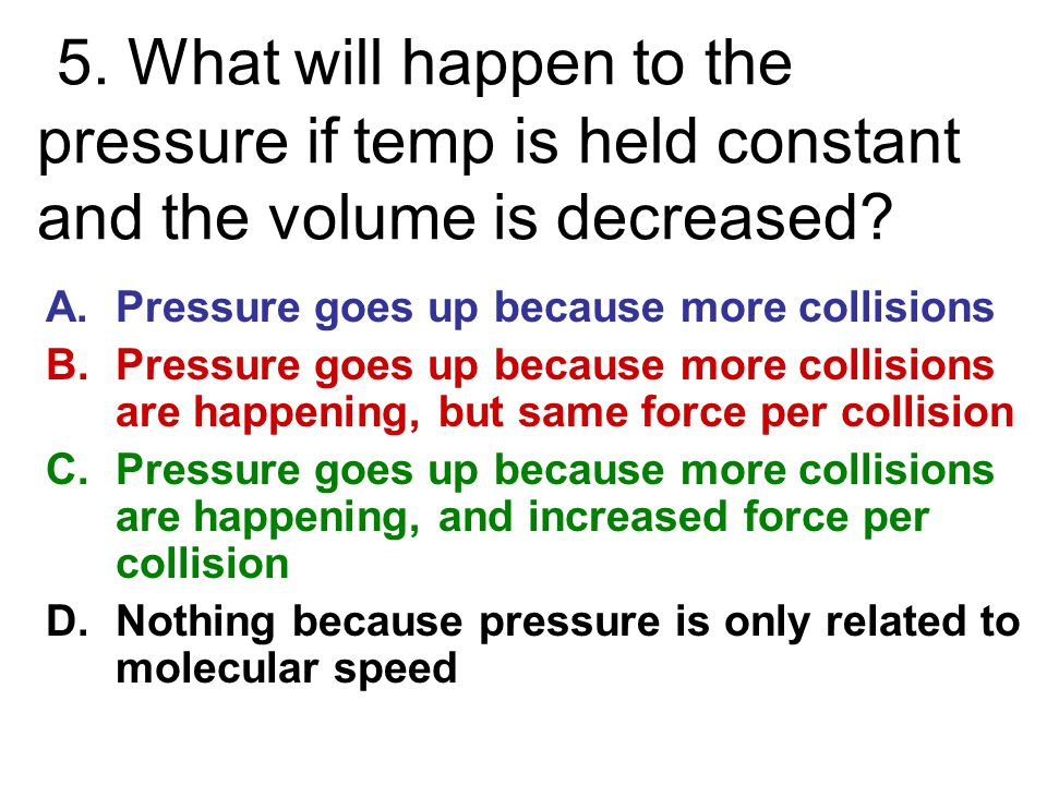5. What will happen to the pressure if temp is held constant and the volume is decreased