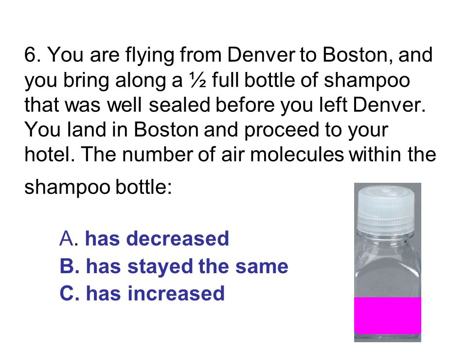 6. You are flying from Denver to Boston, and you bring along a ½ full bottle of shampoo that was well sealed before you left Denver. You land in Boston and proceed to your hotel. The number of air molecules within the shampoo bottle: