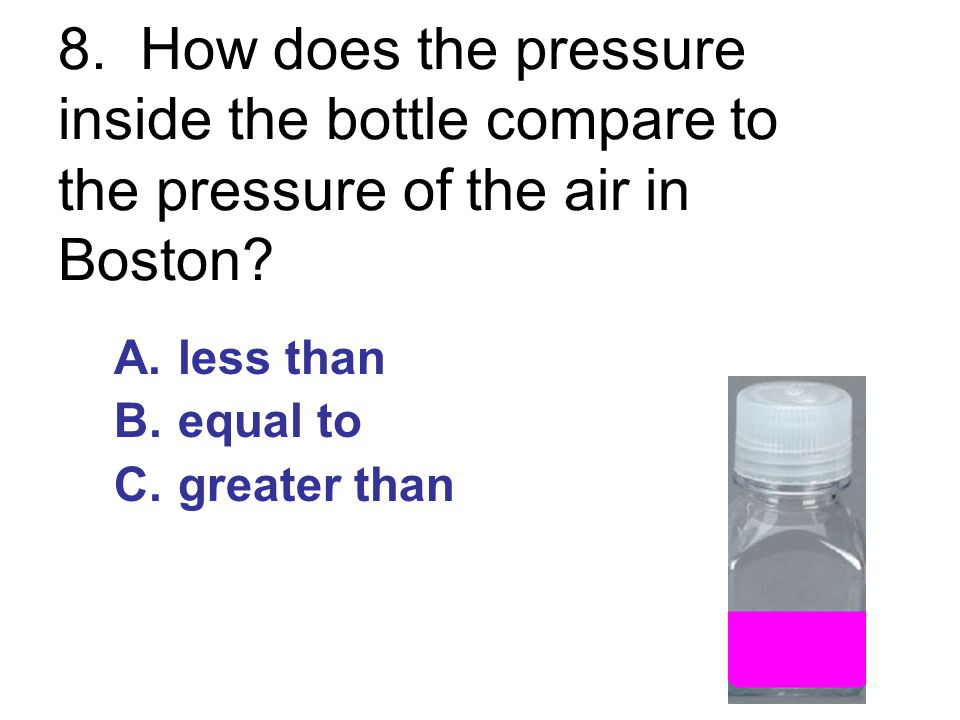 8. How does the pressure inside the bottle compare to the pressure of the air in Boston