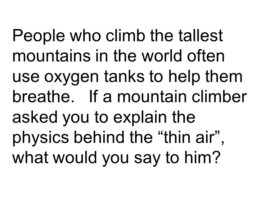 People who climb the tallest mountains in the world often use oxygen tanks to help them breathe.