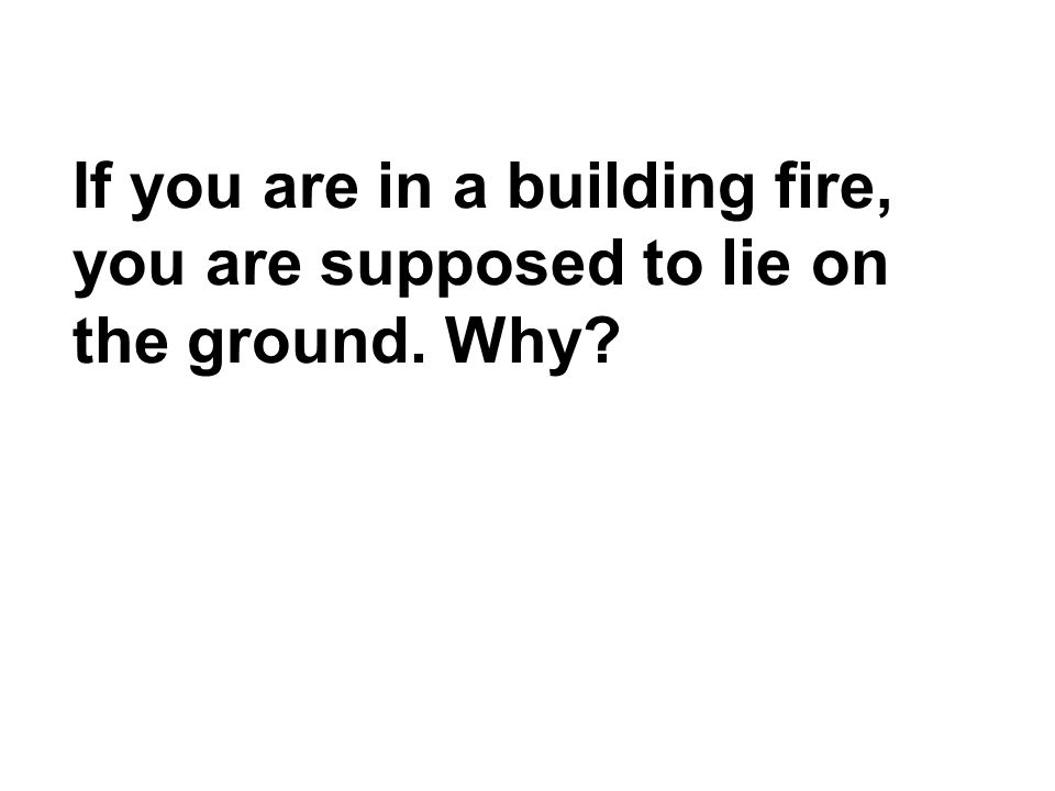 If you are in a building fire, you are supposed to lie on the ground