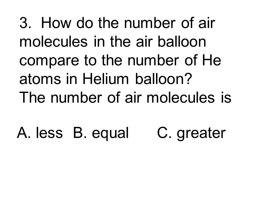 3. How do the number of air molecules in the air balloon compare to the number of He atoms in Helium balloon The number of air molecules is