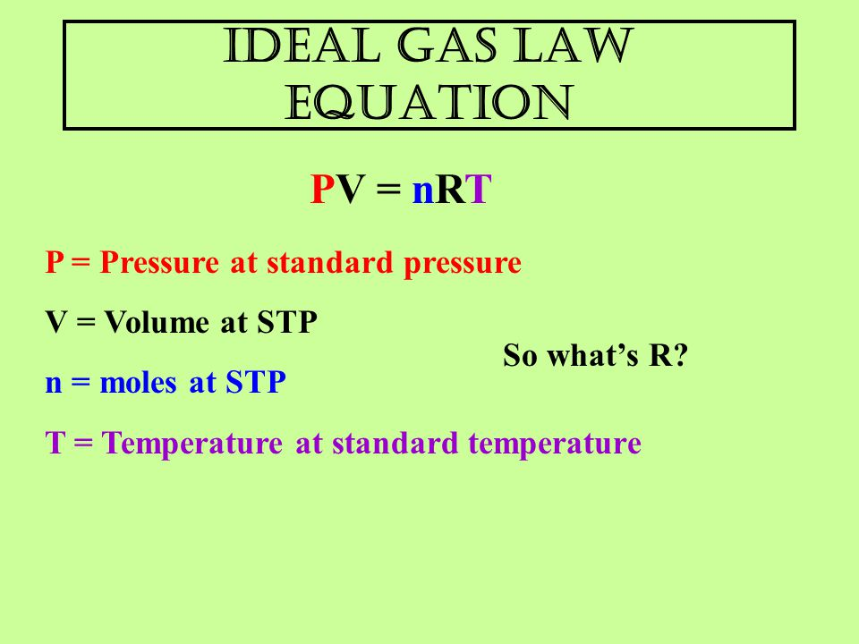 Ideal Gas Law Equation PV = nRT P = Pressure at standard pressure