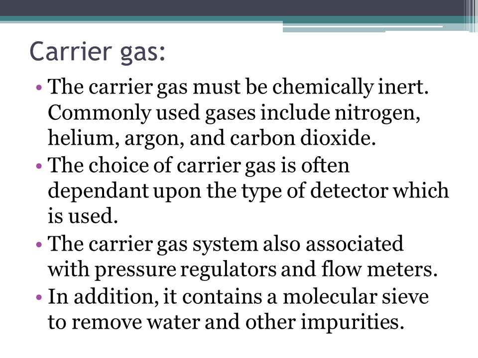 Carrier gas: The carrier gas must be chemically inert. Commonly used gases include nitrogen, helium, argon, and carbon dioxide.