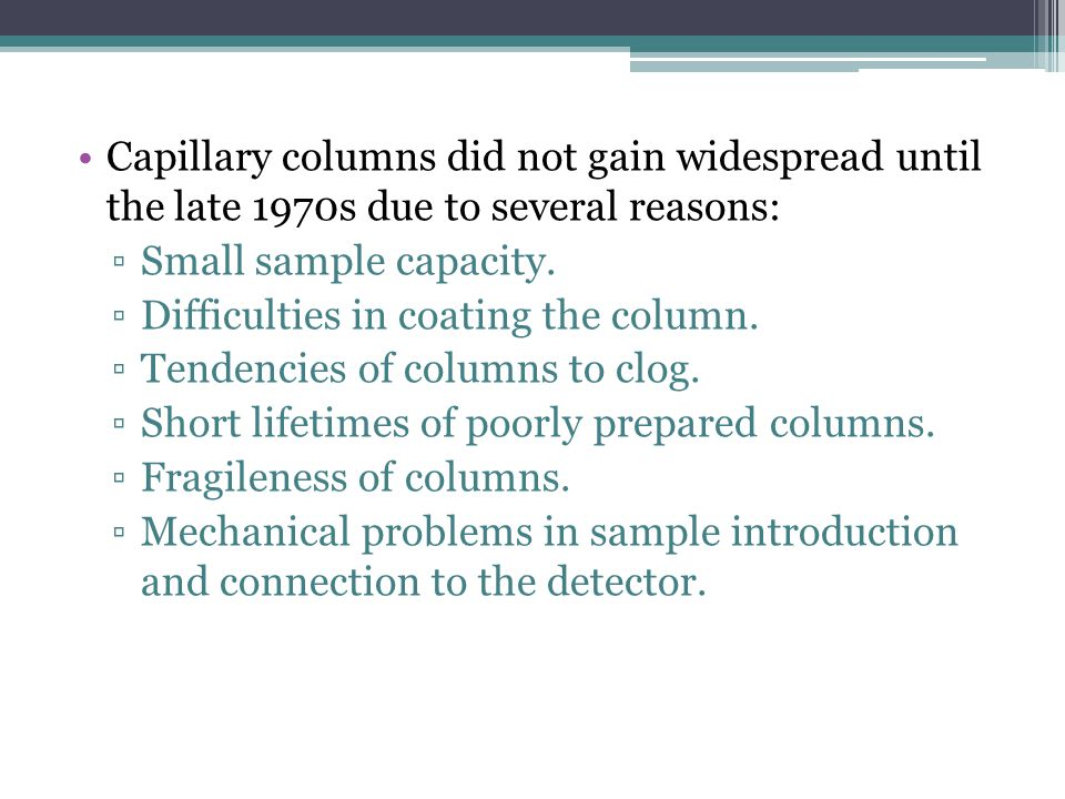 Capillary columns did not gain widespread until the late 1970s due to several reasons: