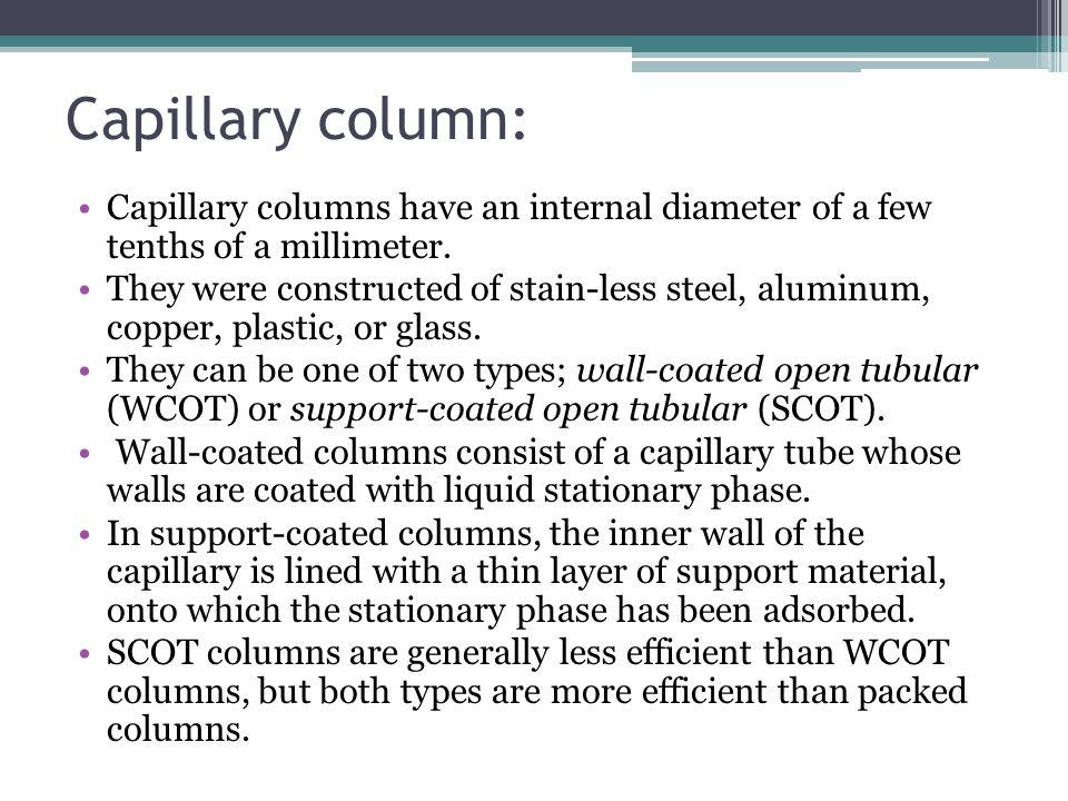 Capillary column: Capillary columns have an internal diameter of a few tenths of a millimeter.