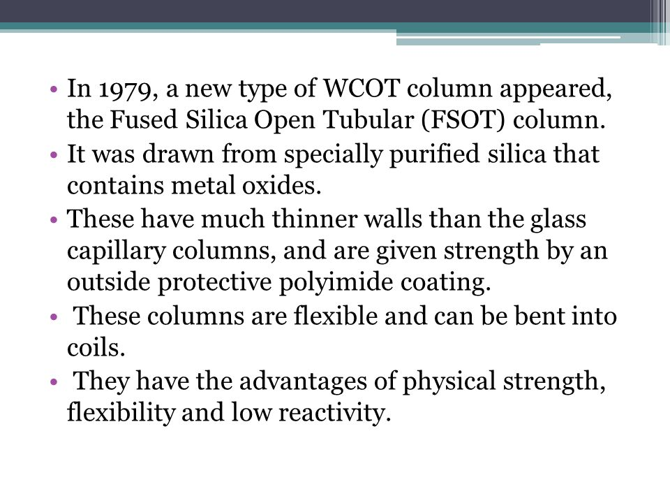 In 1979, a new type of WCOT column appeared, the Fused Silica Open Tubular (FSOT) column.