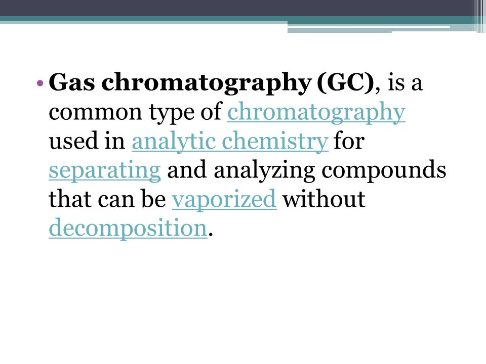Gas chromatography (GC), is a common type of chromatography used in analytic chemistry for separating and analyzing compounds that can be vaporized without decomposition.