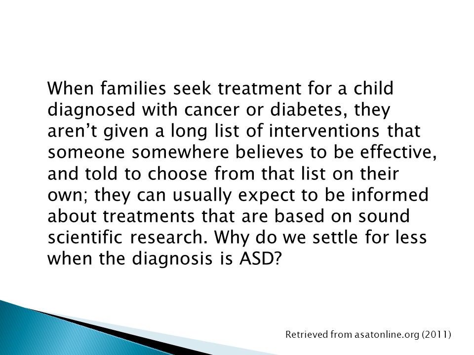 When families seek treatment for a child diagnosed with cancer or diabetes, they aren't given a long list of interventions that someone somewhere believes to be effective, and told to choose from that list on their own; they can usually expect to be informed about treatments that are based on sound scientific research. Why do we settle for less when the diagnosis is ASD