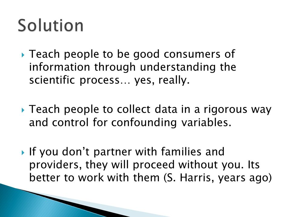 Solution Teach people to be good consumers of information through understanding the scientific process… yes, really.