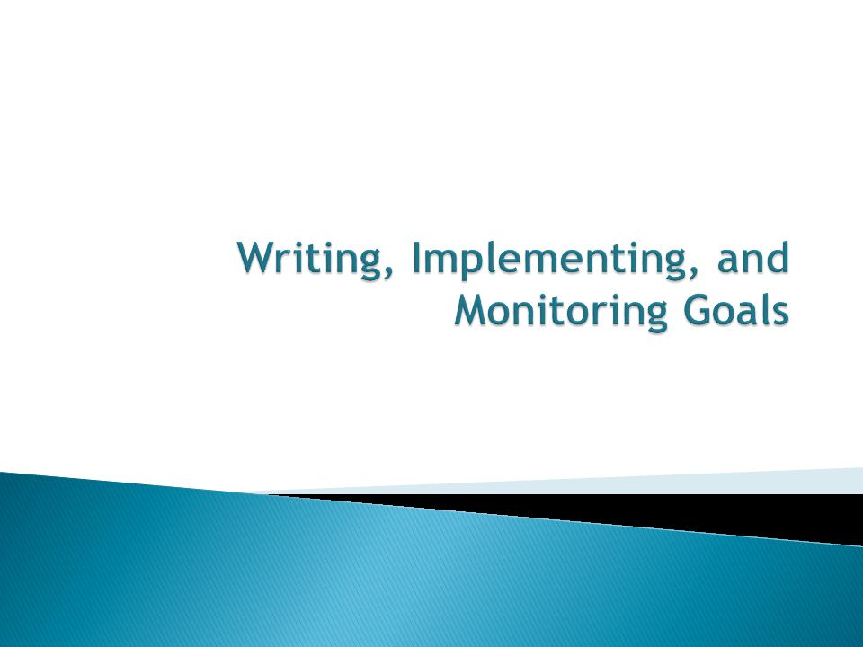 Writing, Implementing, and Monitoring Goals