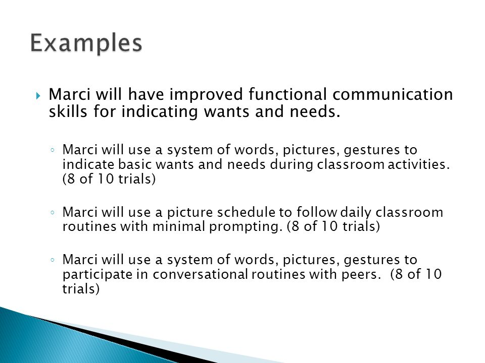 Examples Marci will have improved functional communication skills for indicating wants and needs.