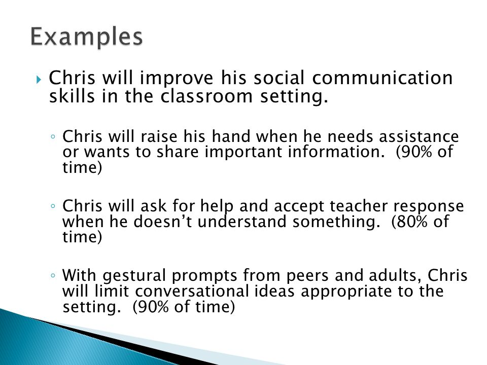 Examples Chris will improve his social communication skills in the classroom setting.