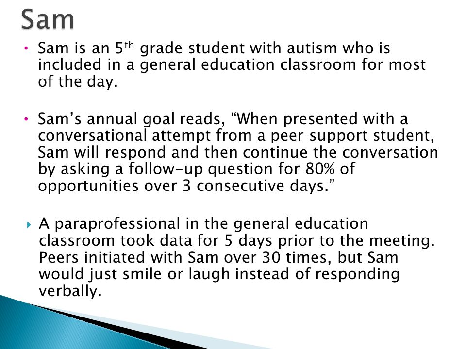 Sam Sam is an 5th grade student with autism who is included in a general education classroom for most of the day.