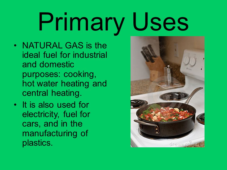 Primary Uses NATURAL GAS is the ideal fuel for industrial and domestic purposes: cooking, hot water heating and central heating.