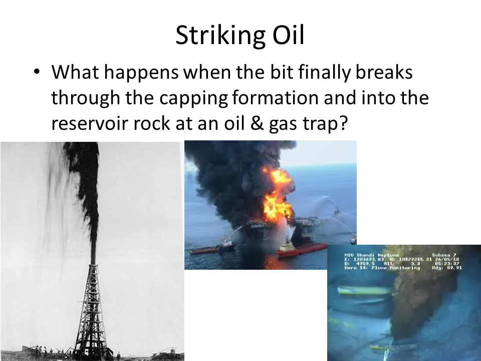 Striking Oil What happens when the bit finally breaks through the capping formation and into the reservoir rock at an oil & gas trap