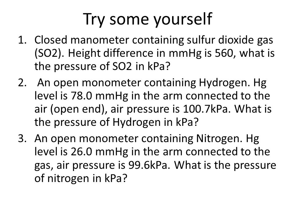 Try some yourself Closed manometer containing sulfur dioxide gas (SO2). Height difference in mmHg is 560, what is the pressure of SO2 in kPa