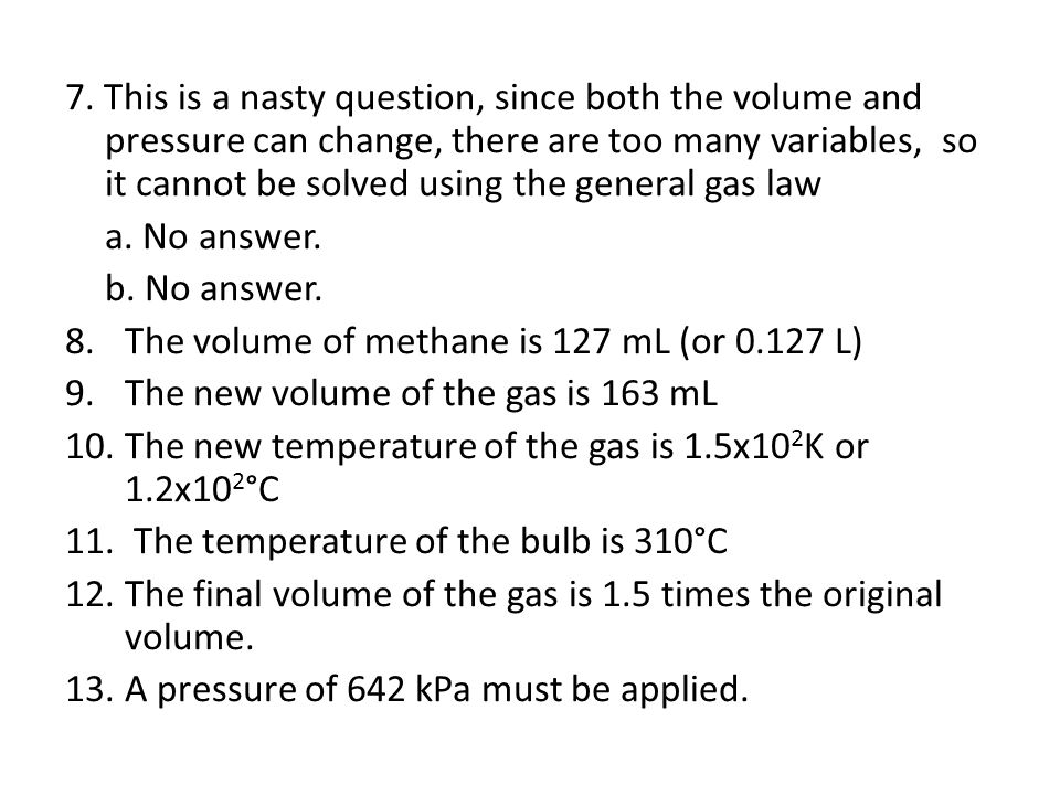 7. This is a nasty question, since both the volume and pressure can change, there are too many variables, so it cannot be solved using the general gas law