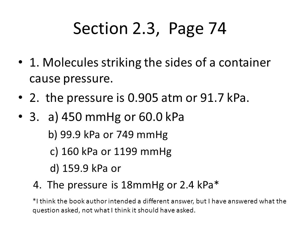 Section 2.3, Page 74 1. Molecules striking the sides of a container cause pressure. 2. the pressure is 0.905 atm or 91.7 kPa.