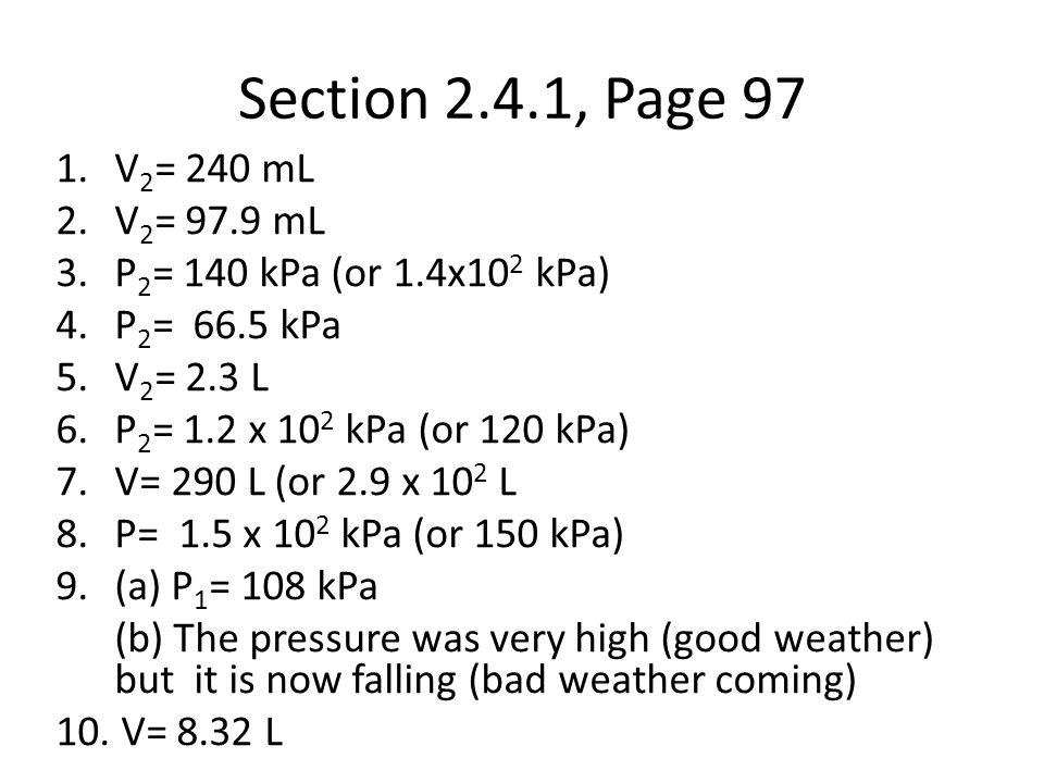Section 2.4.1, Page 97 V2= 240 mL. V2= 97.9 mL. P2= 140 kPa (or 1.4x102 kPa) P2= 66.5 kPa. V2= 2.3 L.