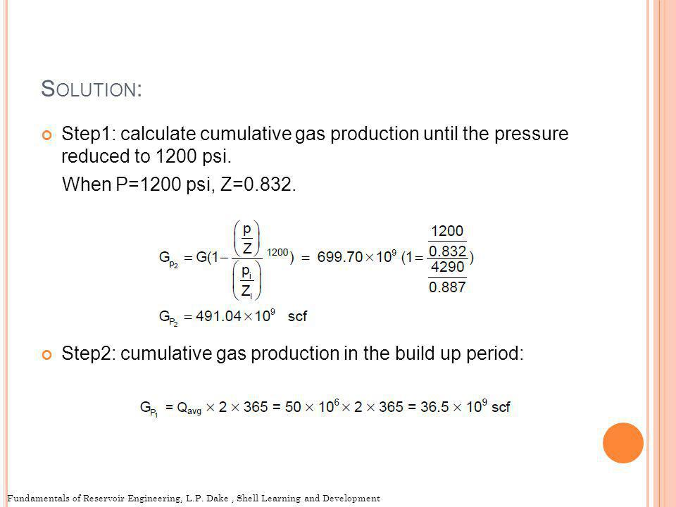 Solution: Step1: calculate cumulative gas production until the pressure reduced to 1200 psi. When P=1200 psi, Z=0.832.