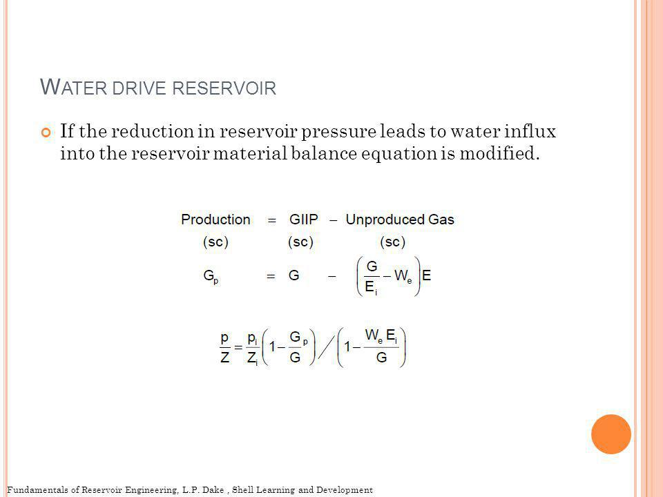 Water drive reservoir If the reduction in reservoir pressure leads to water influx into the reservoir material balance equation is modified.