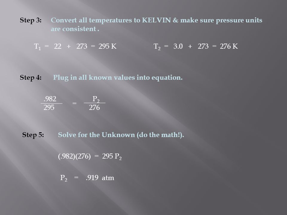 Step 3: Convert all temperatures to KELVIN & make sure pressure units are consistent . T1 = 22 + 273 = 295 K.