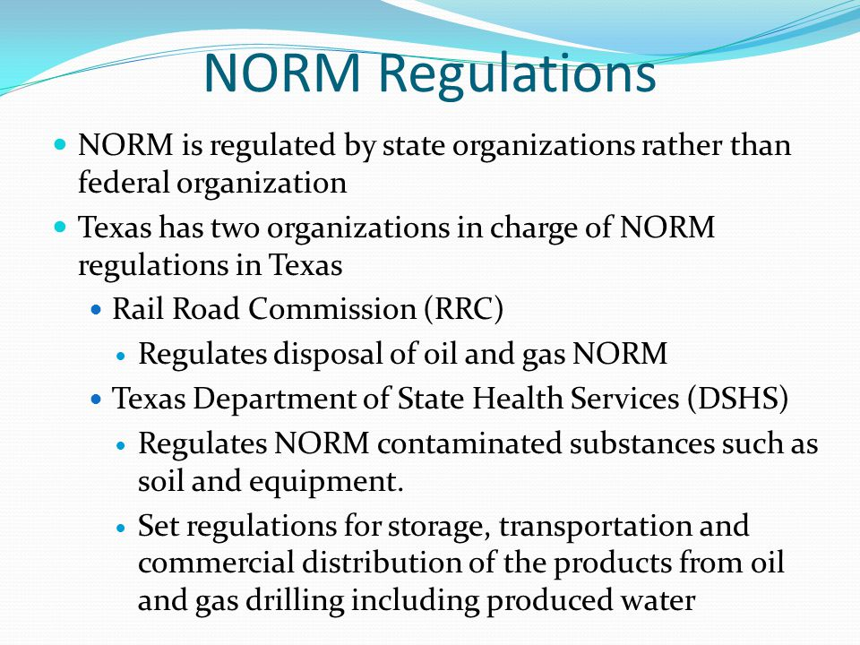 NORM Regulations NORM is regulated by state organizations rather than federal organization.