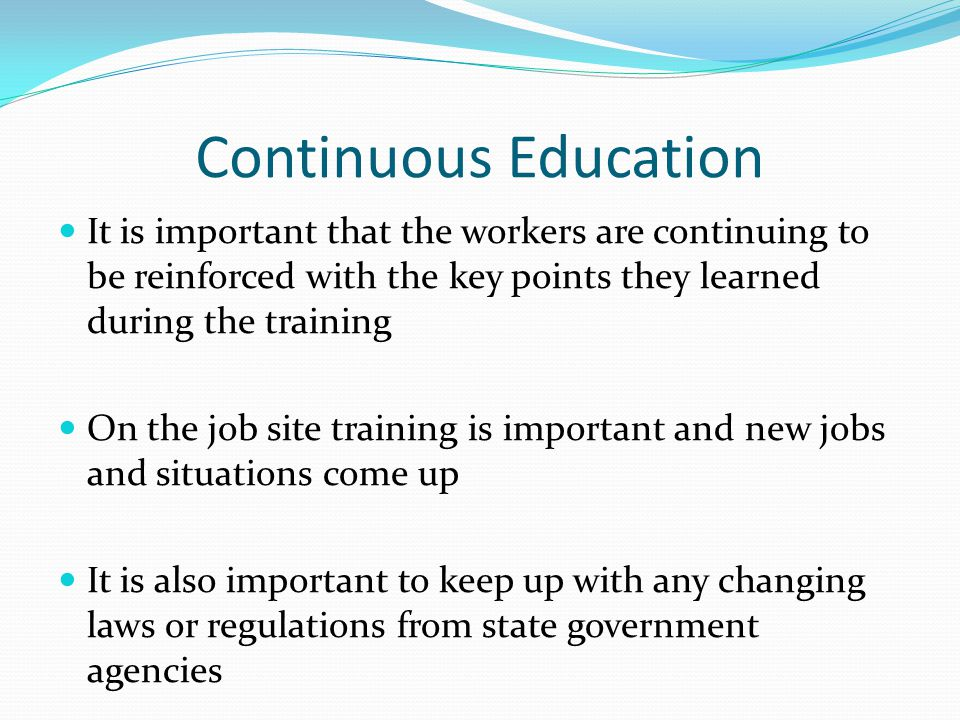 Continuous Education It is important that the workers are continuing to be reinforced with the key points they learned during the training.