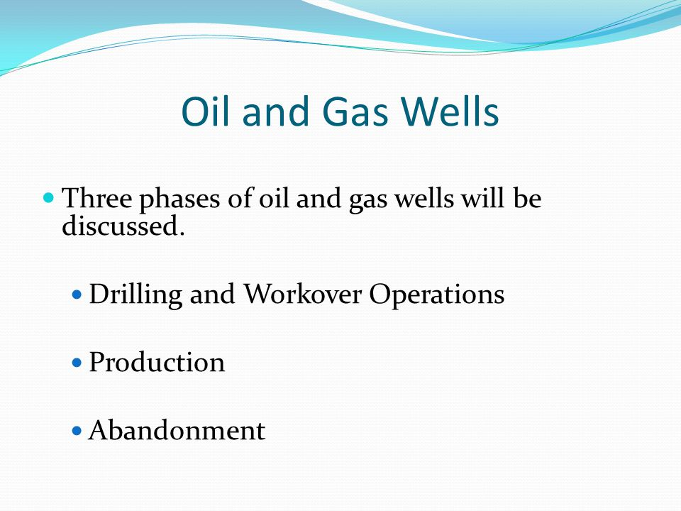 Oil and Gas Wells Three phases of oil and gas wells will be discussed.