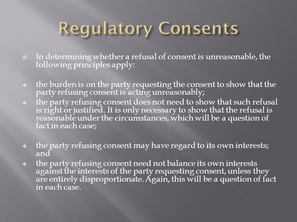 Regulatory Consents In determining whether a refusal of consent is unreasonable, the following principles apply: