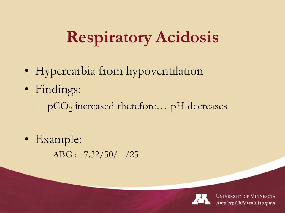 Respiratory Acidosis Hypercarbia from hypoventilation Findings: