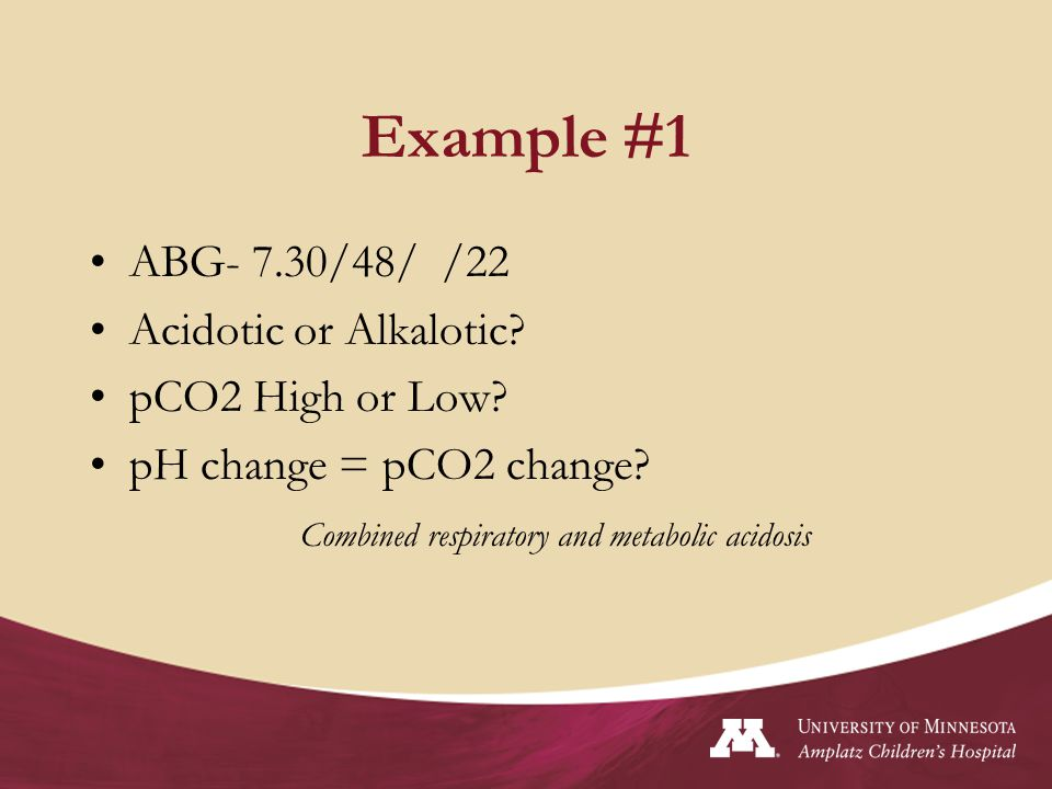 Example #1 ABG- 7.30/48/ /22 Acidotic or Alkalotic pCO2 High or Low