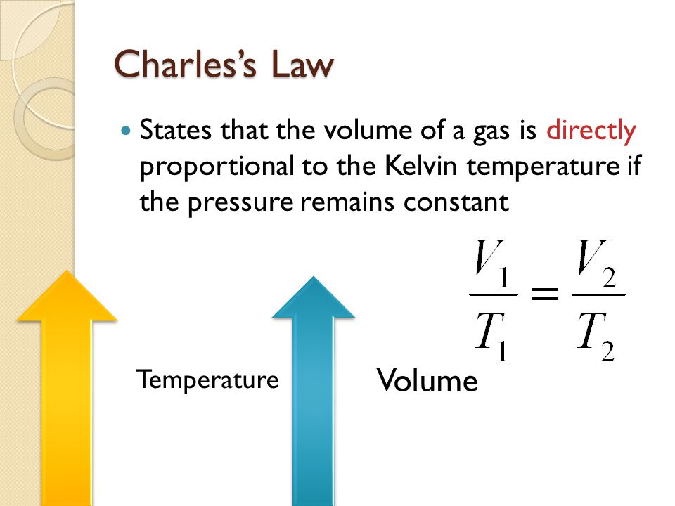 Charles's Law States that the volume of a gas is directly proportional to the Kelvin temperature if the pressure remains constant.