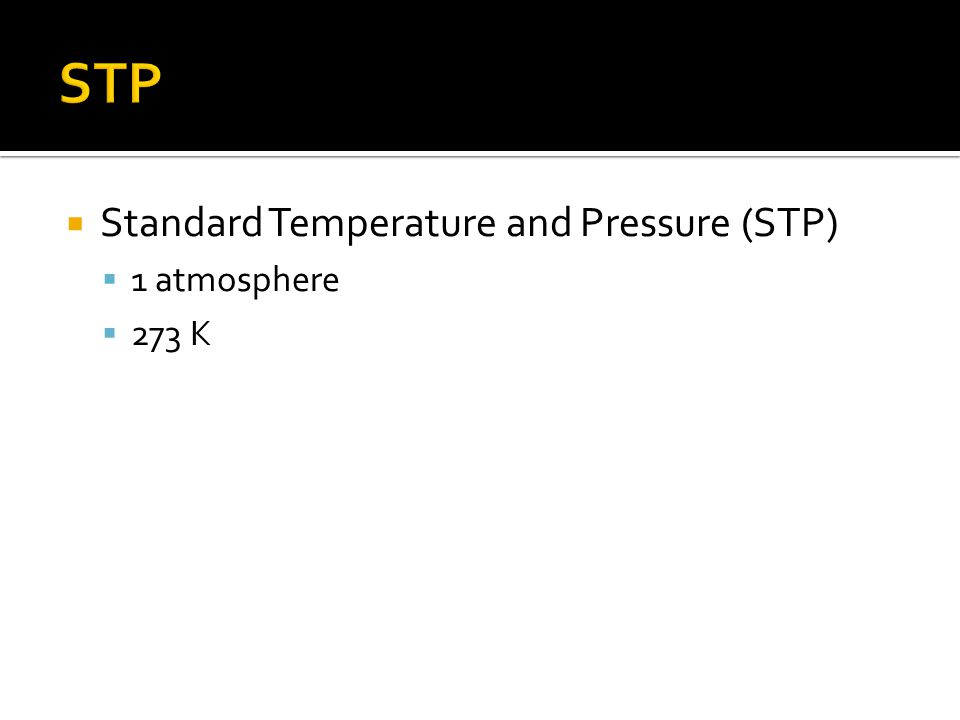 STP Standard Temperature and Pressure (STP) 1 atmosphere 273 K