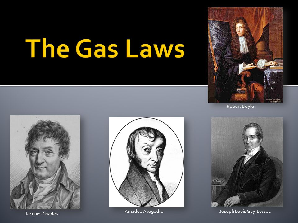The Gas Laws Robert Boyle Amadeo Avogadro Joseph Louis Gay-Lussac